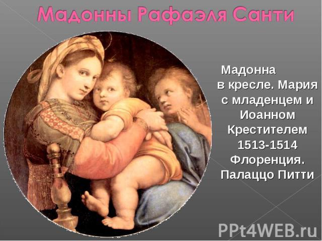 Мадонны Рафаэля Санти Мадонна в кресле. Мария с младенцем и Иоанном Крестителем 1513-1514 Флоренция. Палаццо Питти