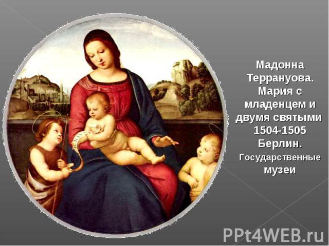 Мадонна Террануова. Мария с младенцем и двумя святыми 1504-1505 Берлин. Государственные музеи