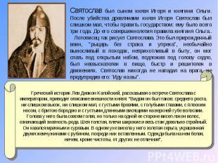 Святослав был сыном князя Игоря и княгини Ольги. После убийства древлянами князя