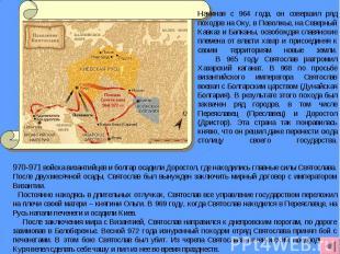 Начиная с 964 года, он совершил ряд походов на Оку, в Поволжье, на Северный Кавк