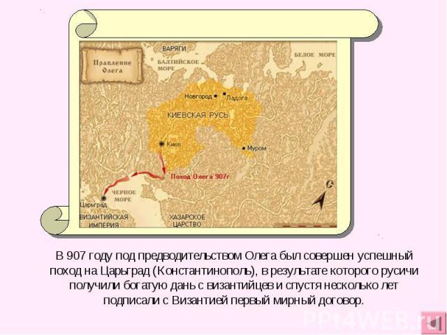 В 907 году под предводительством Олега был совершен успешный поход на Царьград (Константинополь), в результате которого русичи получили богатую дань с византийцев и спустя несколько лет подписали с Византией первый мирный договор.