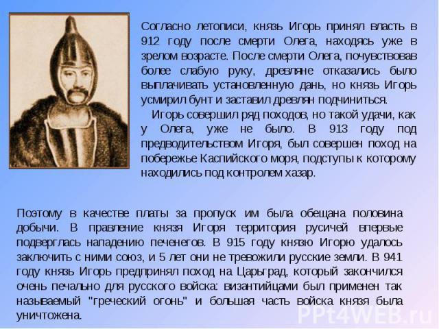 Согласно летописи, князь Игорь принял власть в 912 году после смерти Олега, находясь уже в зрелом возрасте. После смерти Олега, почувствовав более слабую руку, древляне отказались было выплачивать установленную дань, но князь Игорь усмирил бунт и за…