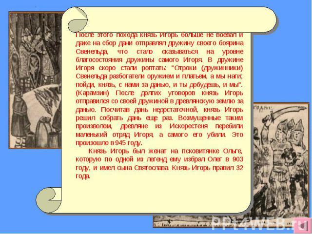 После этого похода князь Игорь больше не воевал и даже на сбор дани отправлял дружину своего боярина Свенельда, что стало сказываться на уровне благосостояния дружины самого Игоря. В дружине Игоря скоро стали роптать: