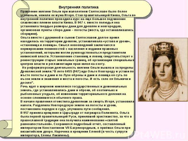 Внутренняя политика Правление княгини Ольги при малолетнем Святославе было более успешным, нежели ее мужа Игоря. Став правительницей Киева, Ольга во внутренней политике проводила курс на еще большее подчинение славянских племен власти Киева. В 947 г…