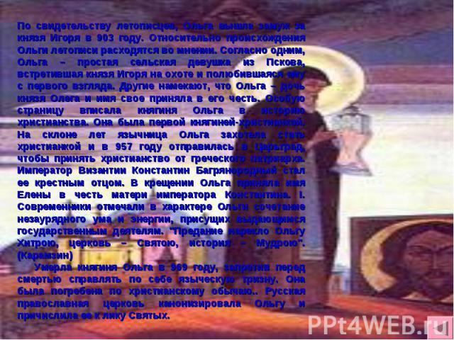 По свидетельству летописцев, Ольга вышла замуж за князя Игоря в 903 году. Относительно происхождения Ольги летописи расходятся во мнении. Согласно одним, Ольга – простая сельская девушка из Пскова, встретившая князя Игоря на охоте и полюбившаяся ему…