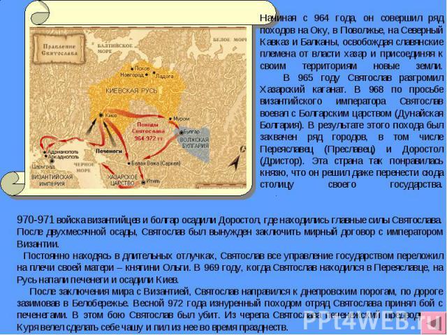 Начиная с 964 года, он совершил ряд походов на Оку, в Поволжье, на Северный Кавказ и Балканы, освобождая славянские племена от власти хазар и присоединяя к своим территориям новые земли. В 965 году Святослав разгромил Хазарский каганат. В 968 по про…