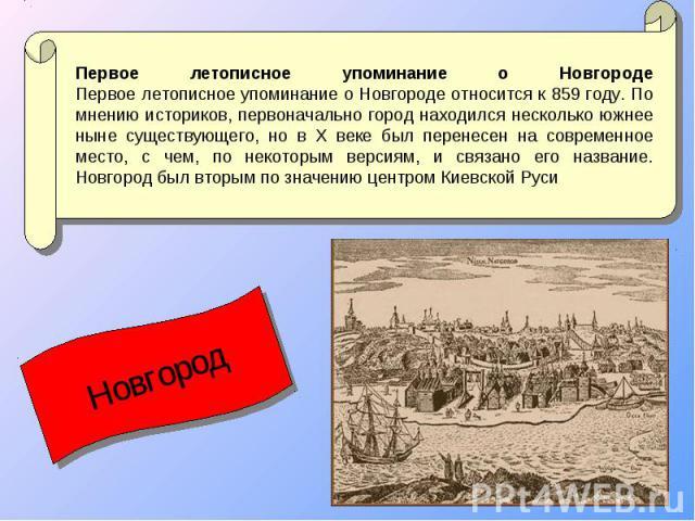 Первое летописное упоминание о Новгороде Первое летописное упоминание о Новгороде относится к 859 году. По мнению историков, первоначально город находился несколько южнее ныне существующего, но в X веке был перенесен на современное место, с чем, по …