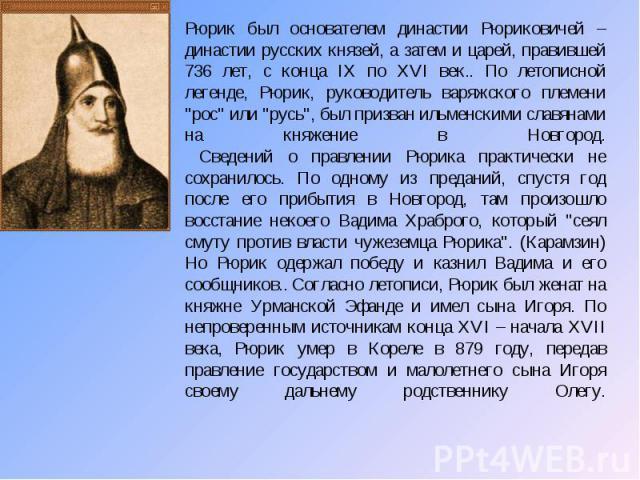 Рюрик был основателем династии Рюриковичей – династии русских князей, а затем и царей, правившей 736 лет, с конца IX по XVI век.. По летописной легенде, Рюрик, руководитель варяжского племени