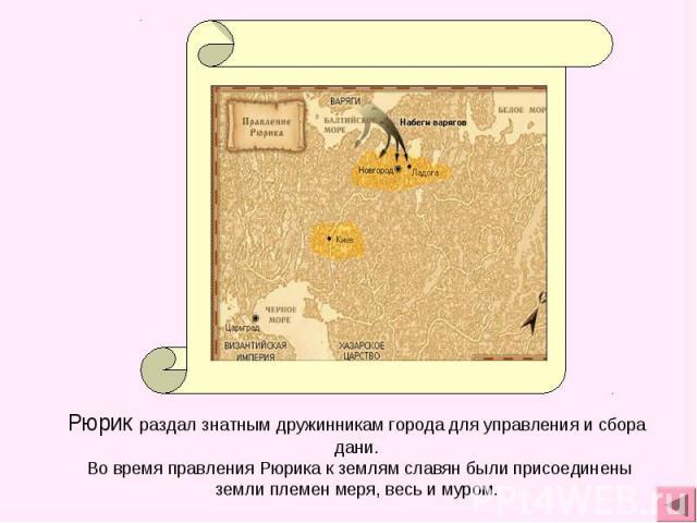 Рюрик раздал знатным дружинникам города для управления и сбора дани. Во время правления Рюрика к землям славян были присоединены земли племен меря, весь и муром.