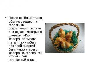 После печёных птичек обычно съедают, а головки их скармливают скотине или отдают
