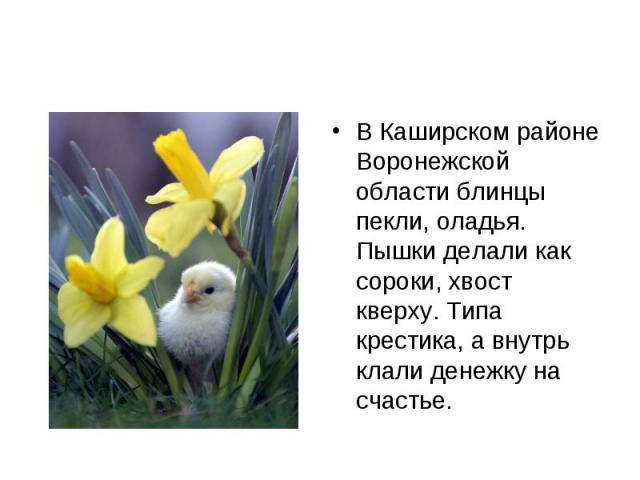 В Каширском районе Воронежской области блинцы пекли, оладья. Пышки делали как сороки, хвост кверху. Типа крестика, а внутрь клали денежку на счастье.