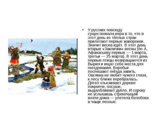 У русских повсюду существовала вера в то, что в этот день из тёплых стран прилетают первые жаворонки. Значит весна идёт. В этот день вторые «Заклички» весны (по А. Афанасьеву первые— 1 марта, третьи— 25 марта). В этот день первые птицы возвращаютс…