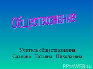 Обществознание Учитель обществознания Сахнова Татьяна Николаевна
