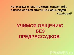 Не печалься о том, что люди не знают тебя, а печалься о том, что ты не знаешь лю