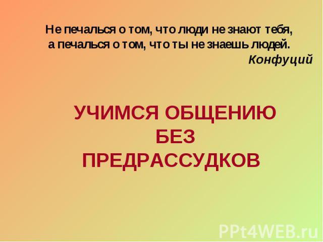 Не печалься о том, что люди не знают тебя, а печалься о том, что ты не знаешь людей. Конфуций УЧИМСЯ ОБЩЕНИЮ БЕЗ ПРЕДРАССУДКОВ