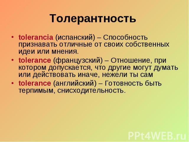 Толерантность tolerancia (испанский) – Способность признавать отличные от своих собственных идеи или мнения. tolerance (французский) – Отношение, при котором допускается, что другие могут думать или действовать иначе, нежели ты сам tolerance (англий…