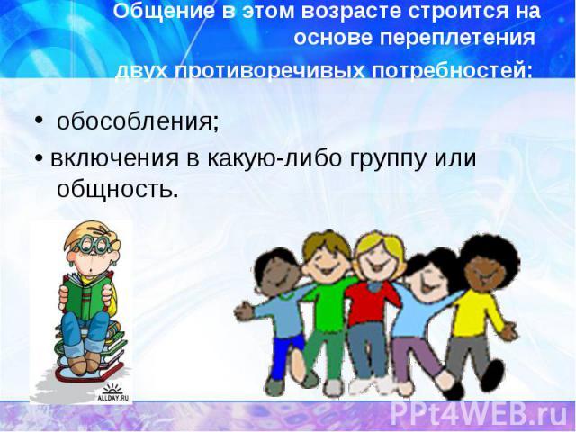 Общение в этом возрасте строится на основе переплетения двух противоречивых потребностей: обособления; • включения в какую-либо группу или общность.