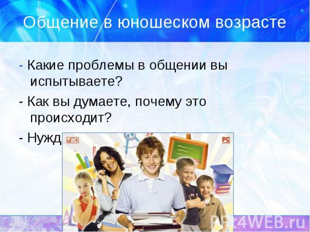 Общение в юношеском возрасте - Какие проблемы в общении вы испытываете? - Как вы думаете, почему это происходит? - Нуждаетесь ли вы в общении?