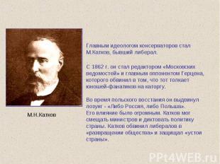 Главным идеологом консерваторов стал М.Катков, бывший либерал. С 1862 г. он стал