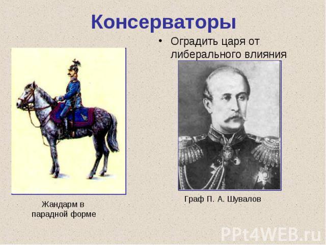 КонсерваторыОградить царя от либерального влияния Жандарм в парадной форме Граф П. А. Шувалов