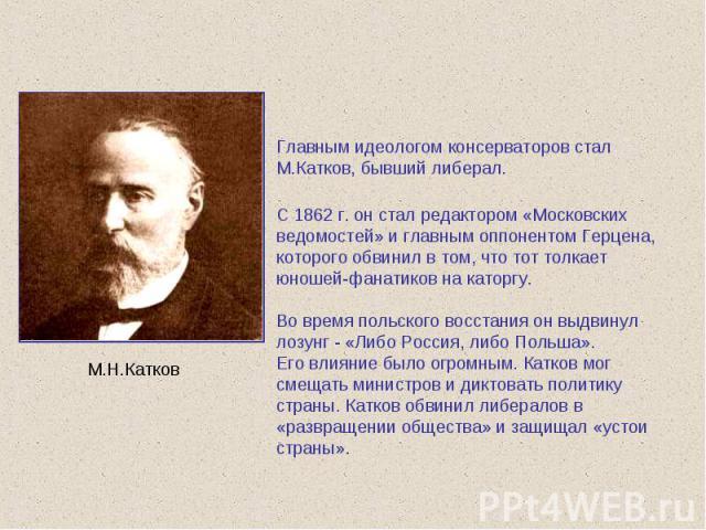 Главным идеологом консерваторов стал М.Катков, бывший либерал. С 1862 г. он стал редактором «Московских ведомостей» и главным оппонентом Герцена, которого обвинил в том, что тот толкает юношей-фанатиков на каторгу. Во время польского восстания он вы…