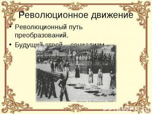 Революционное движение Революционный путь преобразований. Будущий строй – социал