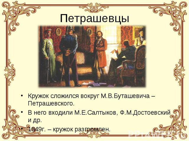 Петрашевцы Кружок сложился вокруг М.В.Буташевича – Петрашевского. В него входили М.Е.Салтыков, Ф.М.Достоевский и др. 1849г. – кружок разгромлен.