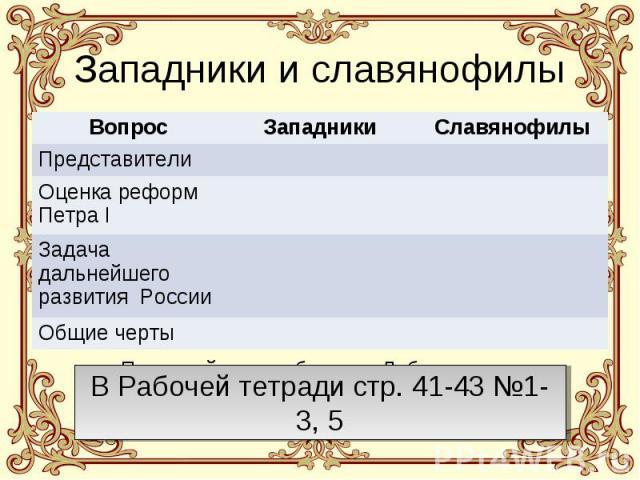 Западники и славянофилы В Рабочей тетради стр. 41-43 №1-3, 5 Прочитайте в учебнике п. Либеральное движение. Западники и славянофилы, §13 и заполните таблицу.