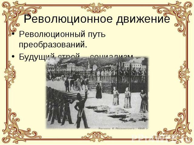 Революционное движение Революционный путь преобразований. Будущий строй – социализм.