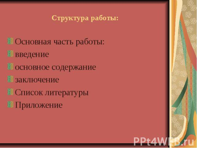Структура работы: Основная часть работы: введение основное содержание заключение Список литературы Приложение