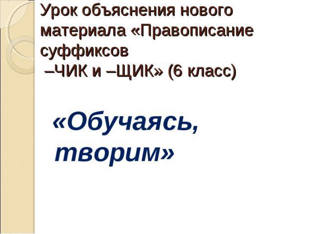 Урок объяснения нового материала «Правописание суффиксов –ЧИК и –ЩИК» (6 класс) «Обучаясь, творим»