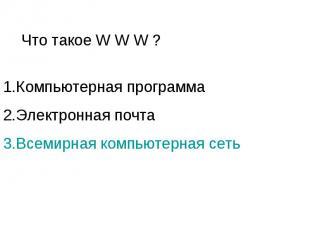 Что такое W W W ? 1.Компьютерная программа 2.Электронная почта 3.Всемирная компь
