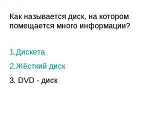 Как называется диск, на котором помещается много информации? 1.Дискета 2.Жёсткий