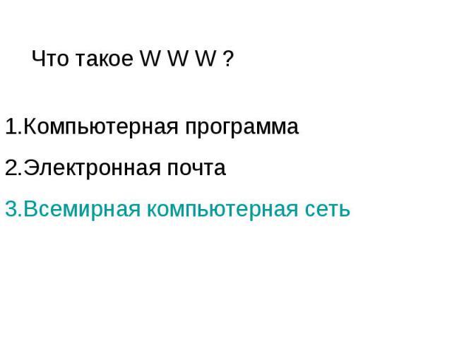 Что такое W W W ? 1.Компьютерная программа 2.Электронная почта 3.Всемирная компьютерная сеть