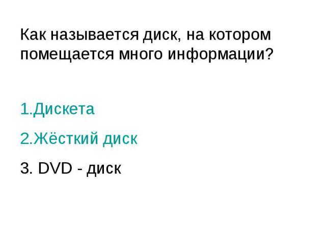 Как называется диск, на котором помещается много информации? 1.Дискета 2.Жёсткий диск 3. DVD - диск