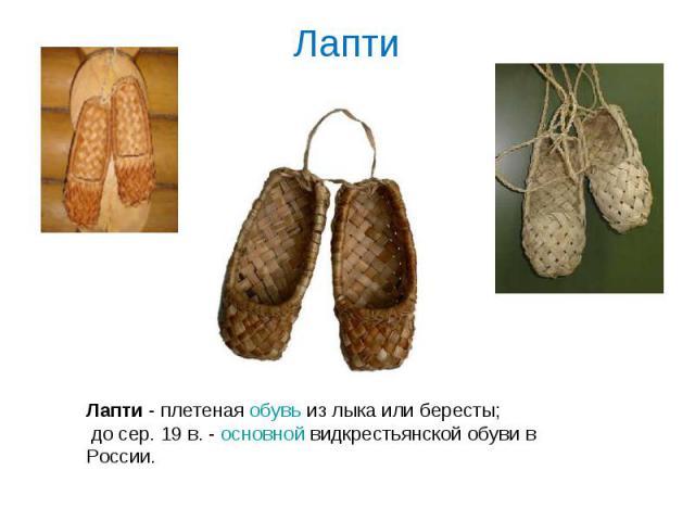 Лапти Лапти - плетеная обувь из лыка или бересты; до сер. 19 в. - основной видкрестьянской обуви в России.