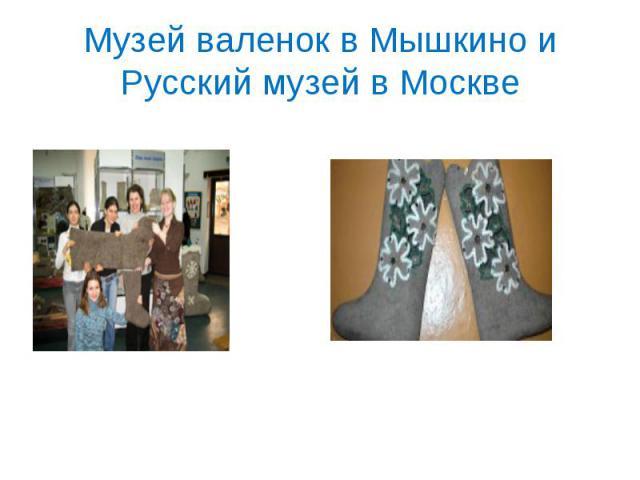 Музей валенок в Мышкино и Русский музей в Москве