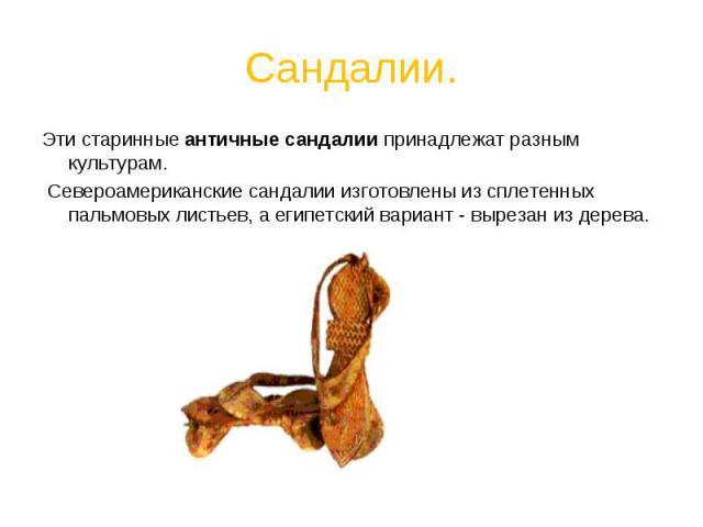 Сандалии. Эти старинные античные сандалии принадлежат разным культурам. Североамериканские сандалии изготовлены из сплетенных пальмовых листьев, а египетский вариант - вырезан из дерева.