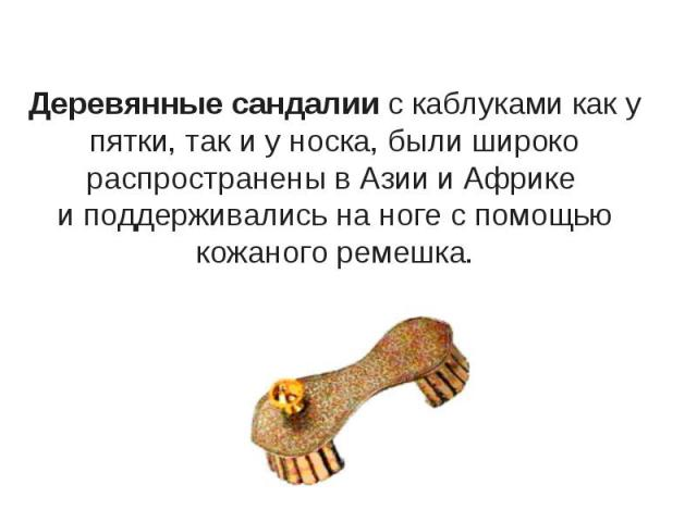 Деревянные сандалии с каблуками как у пятки, так и у носка, были широко распространены в Азии и Африке и поддерживались на ноге с помощью кожаного ремешка.