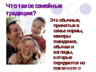 Что такое семейные традиции? Это обычные, принятые в семье нормы, манеры поведен