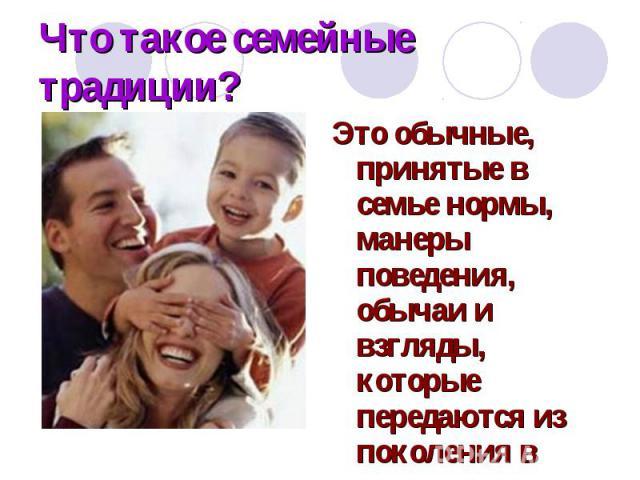 Что такое семейные традиции? Это обычные, принятые в семье нормы, манеры поведения, обычаи и взгляды, которые передаются из поколения в поколение.