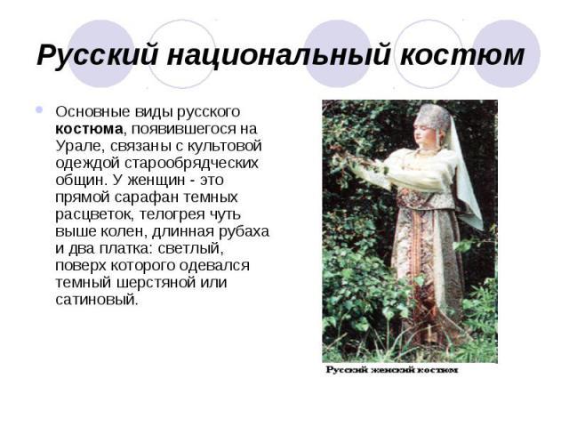 Русский национальный костюм Основные виды русского костюма, появившегося на Урале, связаны с культовой одеждой старообрядческих общин. У женщин - это прямой сарафан темных расцветок, телогрея чуть выше колен, длинная рубаха и два платка: светлый, по…