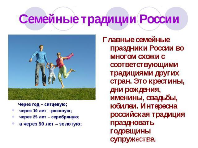 Семейные традиции России Главные семейные праздники России во многом схожи с соответствующими традициями других стран. Это крестины, дни рождения, именины, свадьбы, юбилеи. Интересна российская традиция праздновать годовщины супружества. Через год –…