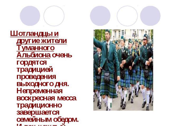 Шотландцы и другие жители Туманного Альбиона очень гордятся традицией проведения выходного дня. Непременная воскресная месса традиционно завершается семейным обедом. И так каждый weekend.