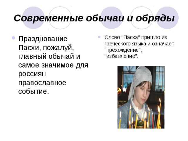 Современные обычаи и обряды Празднование Пасхи, пожалуй, главный обычай и самое значимое для россиян православное событие. Слово