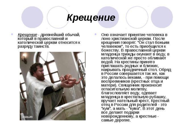 Крещение Крещение - древнейший обычай, который в православной и католической церкви относится к разряду таинств. Оно означает принятие человека в лоно христианской церкви. После крещения говорят: