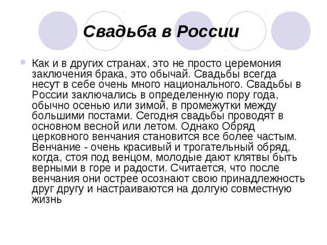 Свадьба в России Как и в других странах, это не просто церемония заключения брака, это обычай. Свадьбы всегда несут в себе очень много национального. Свадьбы в России заключались в определенную пору года, обычно осенью или зимой, в промежутки между …