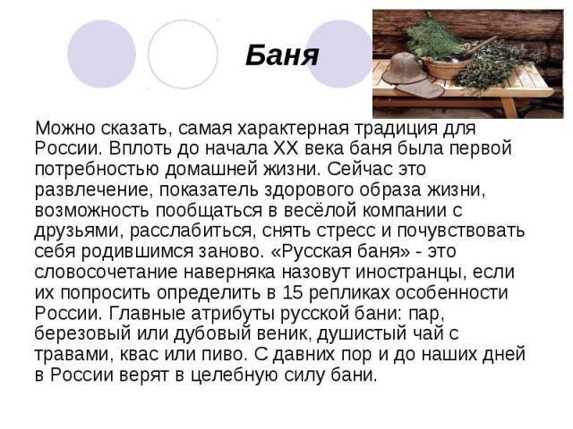 Баня Можно сказать, самая характерная традиция для России. Вплоть до начала XX века баня была первой потребностью домашней жизни. Сейчас это развлечение, показатель здорового образа жизни, возможность пообщаться в весёлой компании с друзьями, рассла…