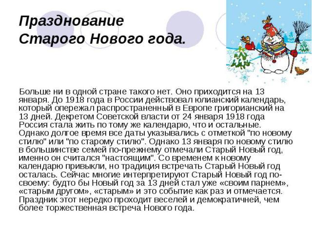 Празднование Старого Нового года. Больше ни в одной стране такого нет. Оно приходится на 13 января. До 1918 года в России действовал юлианский календарь, который опережал распространенный в Европе григорианский на 13 дней. Декретом Советской власти …