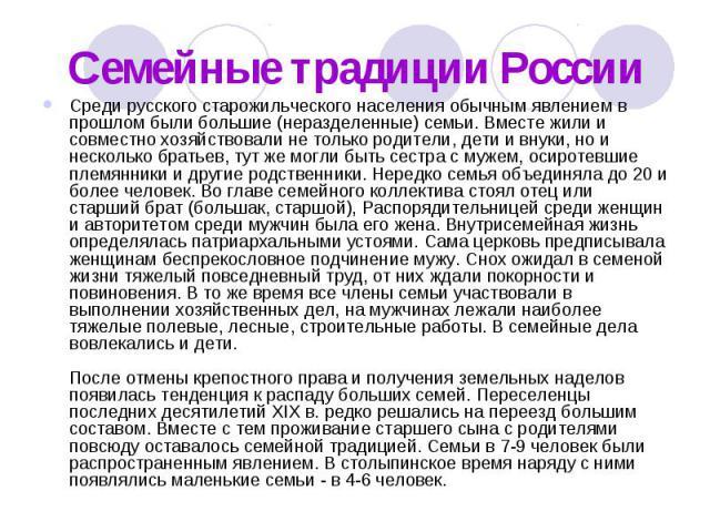 Семейные традиции России Среди русского старожильческого населения обычным явлением в прошлом были большие (неразделенные) семьи. Вместе жили и совместно хозяйствовали не только родители, дети и внуки, но и несколько братьев, тут же могли быть сестр…
